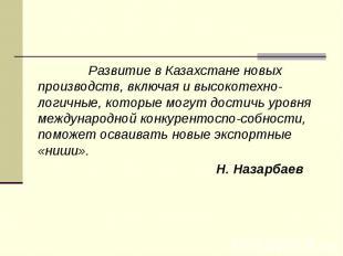 Развитие в Казахстане новых производств, включая и высокотехно-логичные, которые