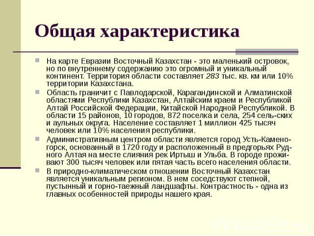 Общая характеристика На карте Евразии Восточный Казахстан - это маленький островок, но по внутреннему содержанию это огромный и уникальный континент. Территория области составляет 283 тыс. кв. км или 10% территории Казахстана. Область граничит с Пав…