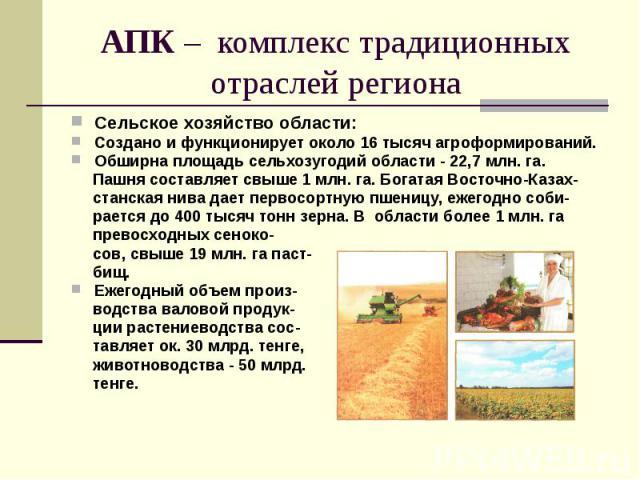 АПК – комплекс традиционных отраслей региона Сельское хозяйство области: Создано и функционирует около 16 тысяч агроформирований. Обширна площадь сельхозугодий области - 22,7 млн. га. Пашня составляет свыше 1 млн. га. Богатая Восточно-Казах- станска…