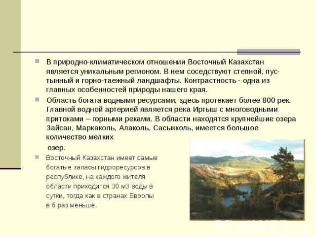 В природно-климатическом отношении Восточный Казахстан является уникальным регионом. В нем соседствуют степной, пус-тынный и горно-таежный ландшафты. Контрастность - одна из главных особенностей природы нашего края. В природно-климатическом отношени…