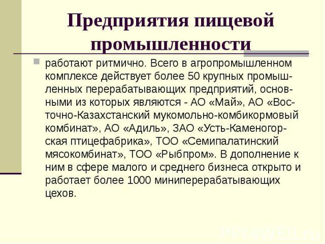 Предприятия пищевой промышленности работают ритмично. Всего в агропромышленном комплексе действует более 50 крупных промыш-ленных перерабатывающих предприятий, основ-ными из которых являются - АО «Май», АО «Вос-точно-Казахстанский мукомольно-комбико…