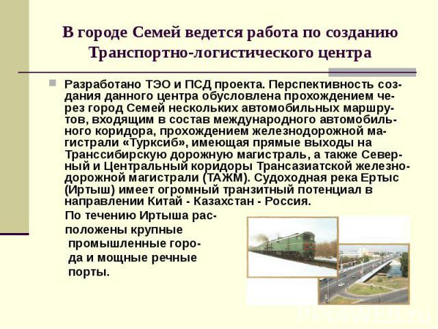 В городе Семей ведется работа по созданию Транспортно-логистического центра Разработано ТЭО и ПСД проекта. Перспективность соз-дания данного центра обусловлена прохождением че-рез город Семей нескольких автомобильных маршру-тов, входящим в состав ме…