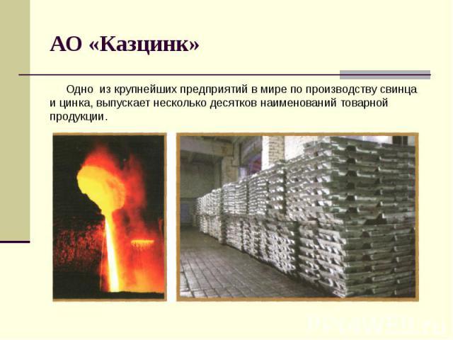 АО «Казцинк» Одно из крупнейших предприятий в мире по производству свинца и цинка, выпускает несколько десятков наименований товарной продукции.