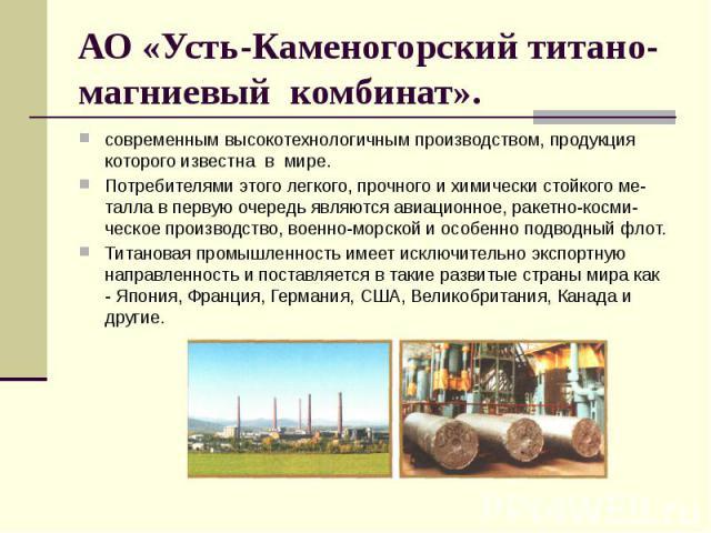 АО «Усть-Каменогорский титано-магниевый комбинат». современным высокотехнологичным производством, продукция которого известна в мире. Потребителями этого легкого, прочного и химически стойкого ме-талла в первую очередь являются авиационное, ракетно-…