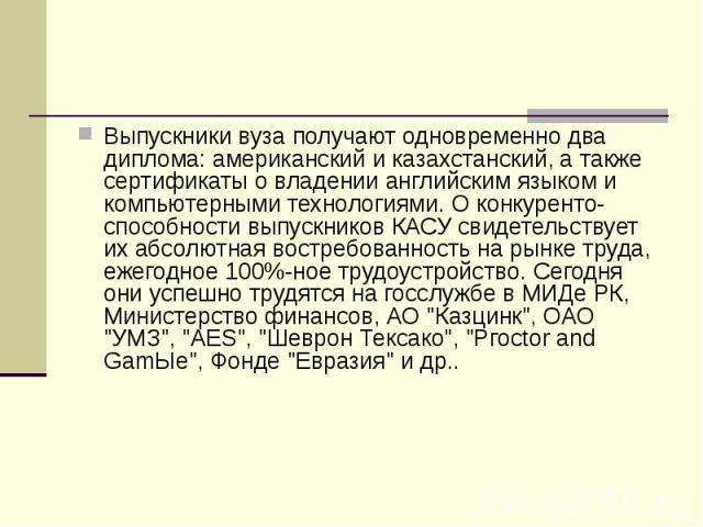 Выпускники вуза получают одновременно два диплома: американский и казахстанский, а также сертификаты о владении английским языком и компьютерными технологиями. О конкуренто-способности выпускников КАСУ свидетельствует их абсолютная востребованность …