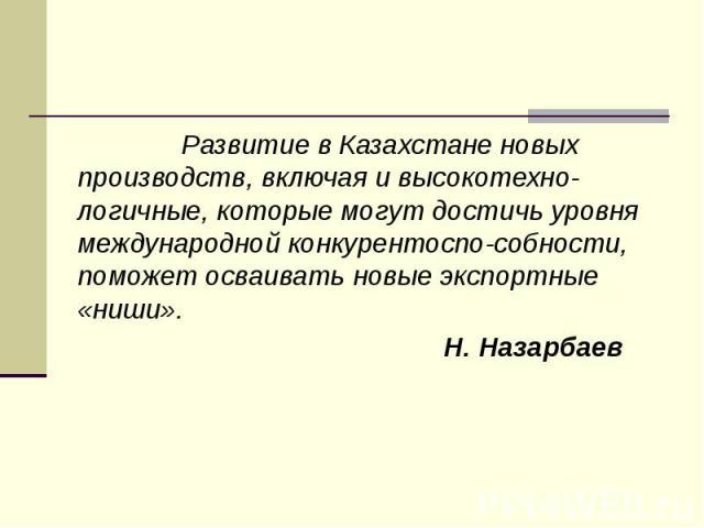 Развитие в Казахстане новых производств, включая и высокотехно-логичные, которые могут достичь уровня международной конкурентоспо-собности, поможет осваивать новые экспортные «ниши». Развитие в Казахстане новых производств, включая и высокотехно-лог…