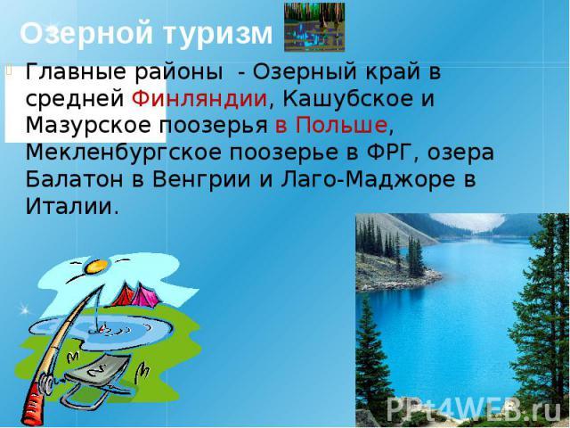 Озерной туризм Главные районы - Озерный край в средней Финляндии, Кашубское и Мазурское поозерья в Польше, Мекленбургское поозерье в ФРГ, озера Балатон в Венгрии и Лаго-Маджоре в Италии.