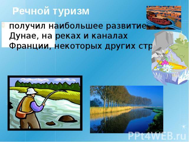 Речной туризм получил наибольшее развитие на Дунае, на реках и каналах Франции, некоторых других стран.