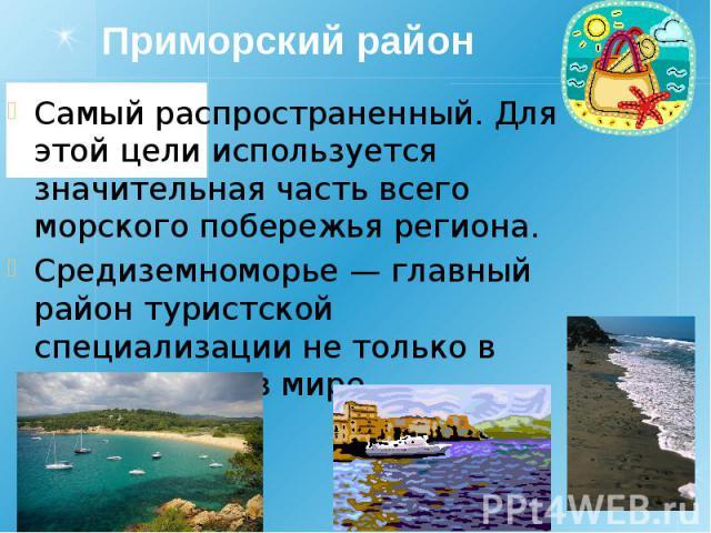 Приморский район Самый распространенный. Для этой цели используется значительная часть всего морского побережья региона. Средиземноморье — главный район туристской специализации не только в Европе, но и в мире.
