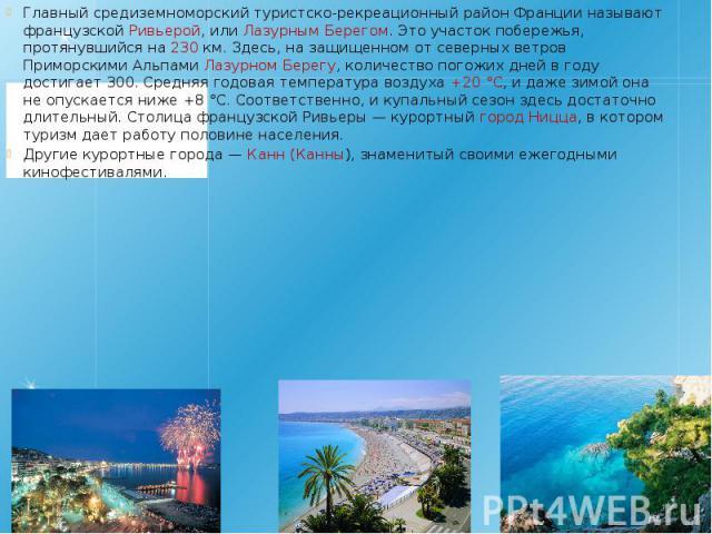 Главный средиземноморский туристско-рекреационный район Франции называют французской Ривьерой, или Лазурным Берегом. Это участок побережья, протянувшийся на 230 км. Здесь, на защищенном от северных ветров Приморскими Альпами Лазурном Берегу, количес…