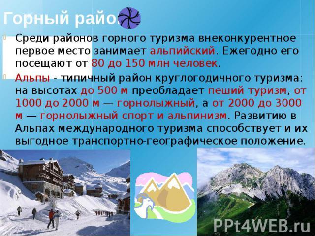 Горный район Среди районов горного туризма внеконкурентное первое место занимает альпийский. Ежегодно его посещают от 80 до 150млн человек. Альпы - типичный район круглогодичного туризма: на высотах до 500 м преобладает пеший туризм, от 1000 д…