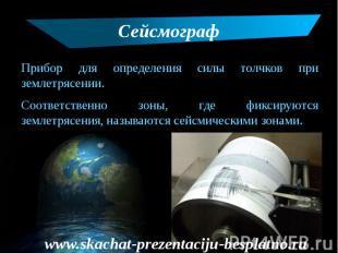 Сейсмограф Прибор для определения силы толчков при землетрясении. Соответственно