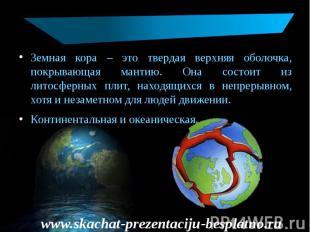 Земная кора – это твердая верхняя оболочка, покрывающая мантию. Она состоит из л