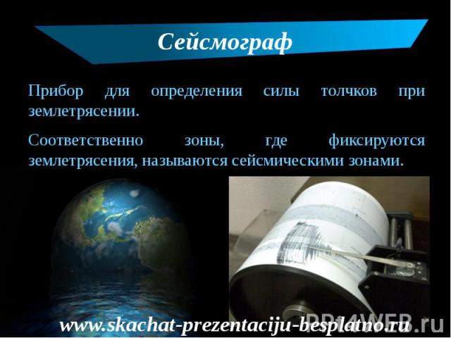 Сейсмограф Прибор для определения силы толчков при землетрясении. Соответственно зоны, где фиксируются землетрясения, называются сейсмическими зонами.