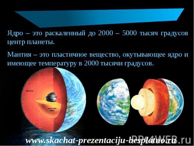 Ядро – это раскаленный до 2000 – 5000 тысяч градусов центр планеты. Ядро – это раскаленный до 2000 – 5000 тысяч градусов центр планеты. Мантия – это пластичное вещество, окутывающее ядро и имеющее температуру в 2000 тысячи градусов.