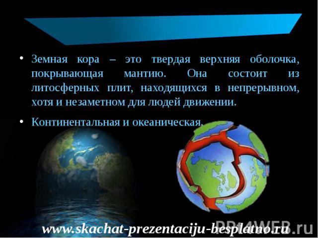 Земная кора – это твердая верхняя оболочка, покрывающая мантию. Она состоит из литосферных плит, находящихся в непрерывном, хотя и незаметном для людей движении. Земная кора – это твердая верхняя оболочка, покрывающая мантию. Она состоит из литосфер…