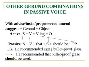OTHER GERUND COMBINATIONS IN PASSIVE VOICE With advise/insist/propose/recommend