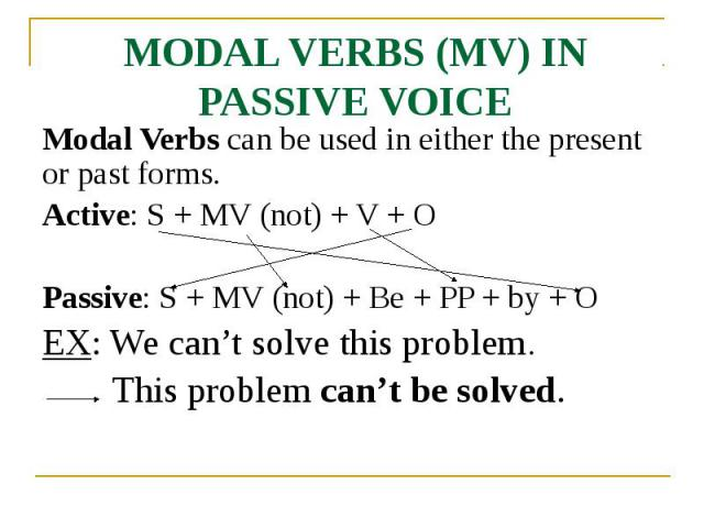 MODAL VERBS (MV) IN PASSIVE VOICE Modal Verbs can be used in either the present or past forms. Active: S + MV (not) + V + O Passive: S + MV (not) + Be + PP + by + O EX: We can't solve this problem. This problem can't be solved.