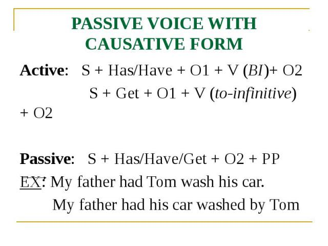 PASSIVE VOICE WITH CAUSATIVE FORM Active: S + Has/Have + O1 + V (BI)+ O2 S + Get + O1 + V (to-infinitive) + O2 Passive: S + Has/Have/Get + O2 + PP EX: My father had Tom wash his car. My father had his car washed by Tom