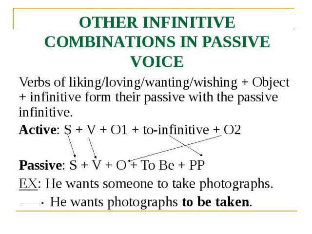 OTHER INFINITIVE COMBINATIONS IN PASSIVE VOICE Verbs of liking/loving/wanting/wishing + Object + infinitive form their passive with the passive infinitive. Active: S + V + O1 + to-infinitive + O2 Passive: S + V + O + To Be + PP EX: He wants someone …