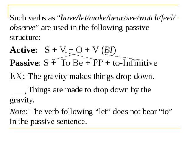 "Such verbs as ""have/let/make/hear/see/watch/feel/ observe"" are used in the following passive structure: Such verbs as ""have/let/make/hear/see/watch/feel/ observe"" are used in the following passive structure: Active: S + V + O + V (BI) Passive: S + T…"