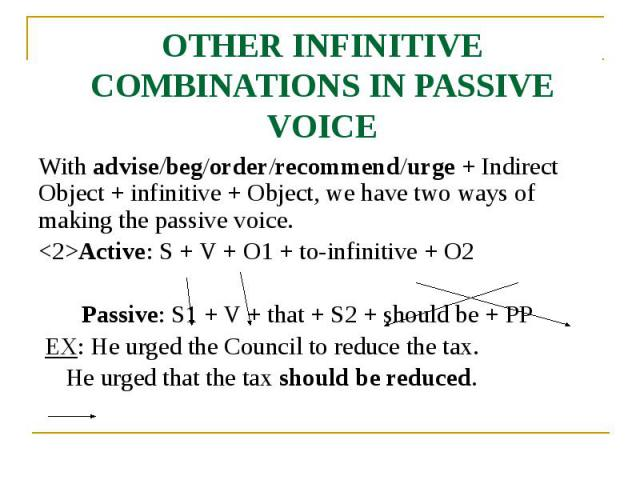 OTHER INFINITIVE COMBINATIONS IN PASSIVE VOICE With advise/beg/order/recommend/urge + Indirect Object + infinitive + Object, we have two ways of making the passive voice. <2>Active: S + V + O1 + to-infinitive + O2 Passive: S1 + V + that + S2 +…