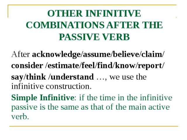 OTHER INFINITIVE COMBINATIONS AFTER THE PASSIVE VERB After acknowledge/assume/believe/claim/ consider /estimate/feel/find/know/report/ say/think /understand …, we use the infinitive construction. Simple Infinitive: if the time in the infinitive pass…