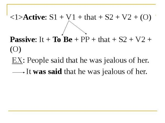 <1>Active: S1 + V1 + that + S2 + V2 + (O) <1>Active: S1 + V1 + that + S2 + V2 + (O) Passive: It + To Be + PP + that + S2 + V2 + (O) EX: People said that he was jealous of her. It was said that he was jealous of her.