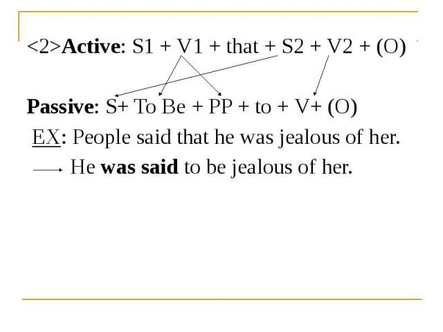 <2>Active: S1 + V1 + that + S2 + V2 + (O) <2>Active: S1 + V1 + that + S2 + V2 + (O) Passive: S+ To Be + PP + to + V+ (O) EX: People said that he was jealous of her. He was said to be jealous of her.