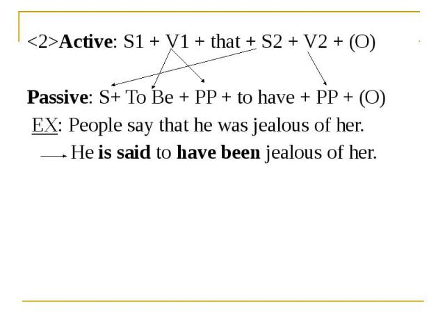 <2>Active: S1 + V1 + that + S2 + V2 + (O) <2>Active: S1 + V1 + that + S2 + V2 + (O) Passive: S+ To Be + PP + to have + PP + (O) EX: People say that he was jealous of her. He is said to have been jealous of her.