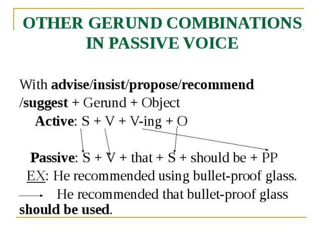 OTHER GERUND COMBINATIONS IN PASSIVE VOICE With advise/insist/propose/recommend /suggest + Gerund + Object Active: S + V + V-ing + O Passive: S + V + that + S + should be + PP EX: He recommended using bullet-proof glass. He recommended that bullet-p…