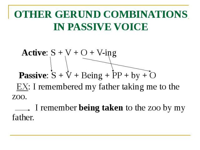 OTHER GERUND COMBINATIONS IN PASSIVE VOICE Active: S + V + O + V-ing Passive: S + V + Being + PP + by + O EX: I remembered my father taking me to the zoo. I remember being taken to the zoo by my father.