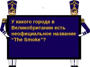"""Слайд 2 У какого города в Великобритании есть неофициальное название """"The Smoke"""""""