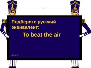 Слайд 2 Подберите русский эквивалент: To beat the air Слайд 2