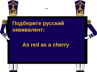Слайд 2 Подберите русский эквивалент: As red as a cherry