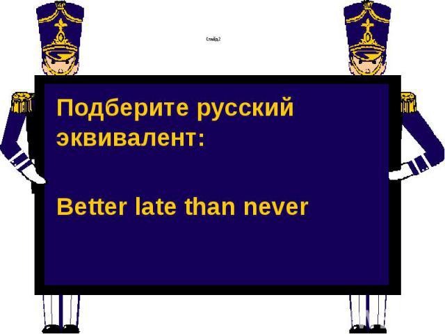 Слайд 2 Подберите русский эквивалент: Better late than never