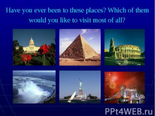 Have you ever been to these places? Which of them would you like to visit most o