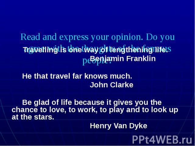 Read and express your opinion. Do you agree with the thoughts of the famous people? Travelling is one way of lengthening life. Benjamin Franklin He that travel far knows much. John Clarke Be glad of life because it gives you the chance to love, to w…