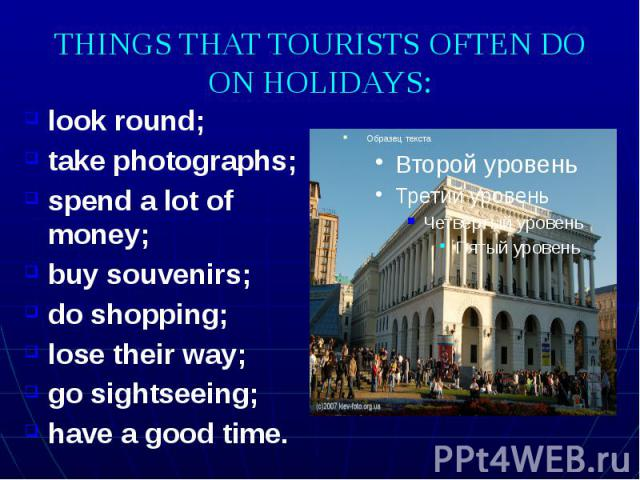 THINGS THAT TOURISTS OFTEN DO ON HOLIDAYS: look round; take photographs; spend a lot of money; buy souvenirs; do shopping; lose their way; go sightseeing; have a good time.