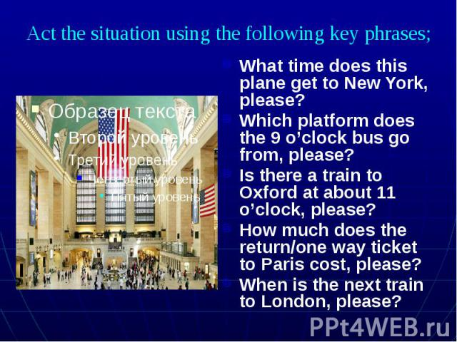 Act the situation using the following key phrases; What time does this plane get to New York, please? Which platform does the 9 o'clock bus go from, please? Is there a train to Oxford at about 11 o'clock, please? How much does the return/one way tic…