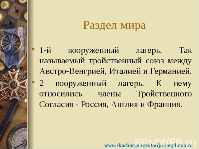 Раздел мира 1-й вооруженный лагерь. Так называемый тройственный союз между Австро-Венгрией, Италией и Германией. 2 вооруженный лагерь. К нему относились члены Тройственного Согласия - Россия, Англия и Франция.