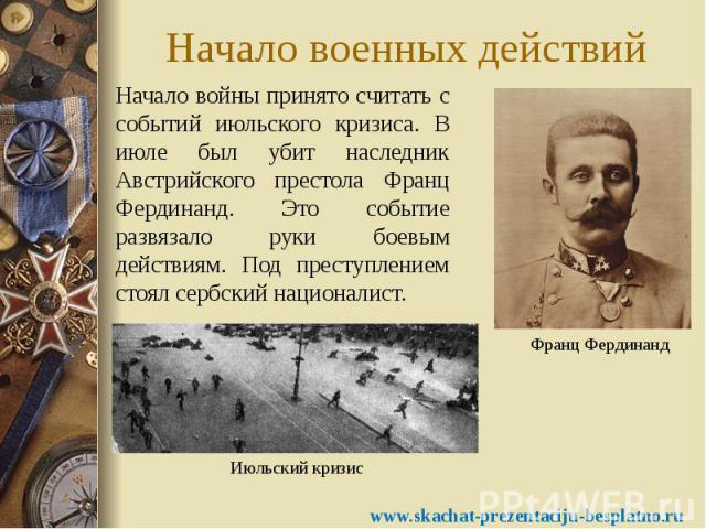 Начало военных действий Начало войны принято считать с событий июльского кризиса. В июле был убит наследник Австрийского престола Франц Фердинанд. Это событие развязало руки боевым действиям. Под преступлением стоял сербский националист.
