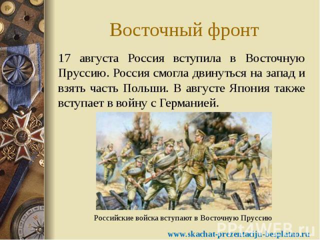 Восточный фронт 17 августа Россия вступила в Восточную Пруссию. Россия смогла двинуться на запад и взять часть Польши. В августе Япония также вступает в войну с Германией.