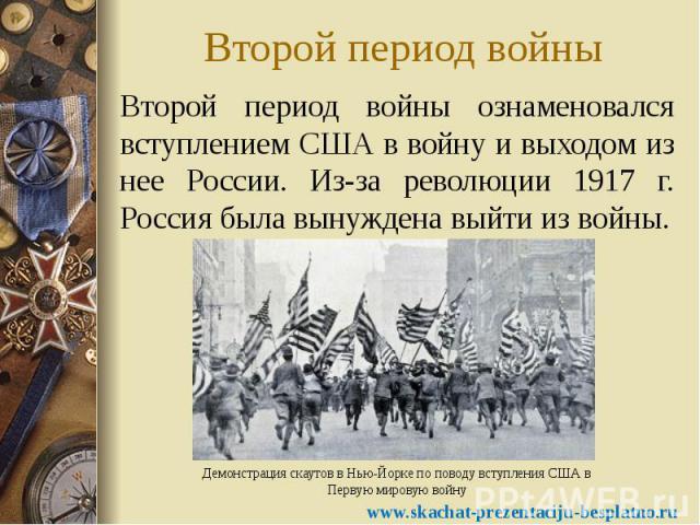 Второй период войны Второй период войны ознаменовался вступлением США в войну и выходом из нее России. Из-за революции 1917 г. Россия была вынуждена выйти из войны.