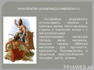 Ассирийцы додумались использовать железо в военных целях. Изготовлялись стрелы и