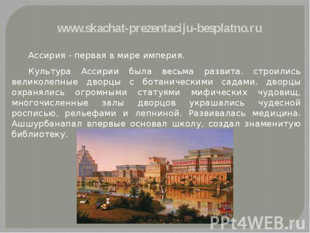 Ассирия - первая в мире империя. Ассирия - первая в мире империя. Культура Ассирии была весьма развита. строились великолепные дворцы с ботаническими садами, дворцы охранялись огромными статуями мифических чудовищ, многочисленные залы дворцов украша…