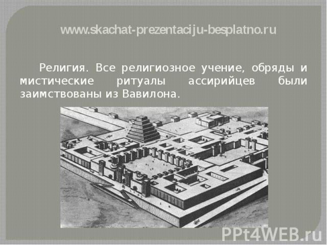 Религия. Все религиозное учение, обряды и мистические ритуалы ассирийцев были заимствованы из Вавилона. Религия. Все религиозное учение, обряды и мистические ритуалы ассирийцев были заимствованы из Вавилона.