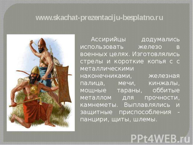 Ассирийцы додумались использовать железо в военных целях. Изготовлялись стрелы и короткие копья с с металлическими наконечниками, железная палица, мечи, кинжалы, мощные тараны, оббитые металлом для прочности, камнеметы. Выплавлялись и защитные присп…