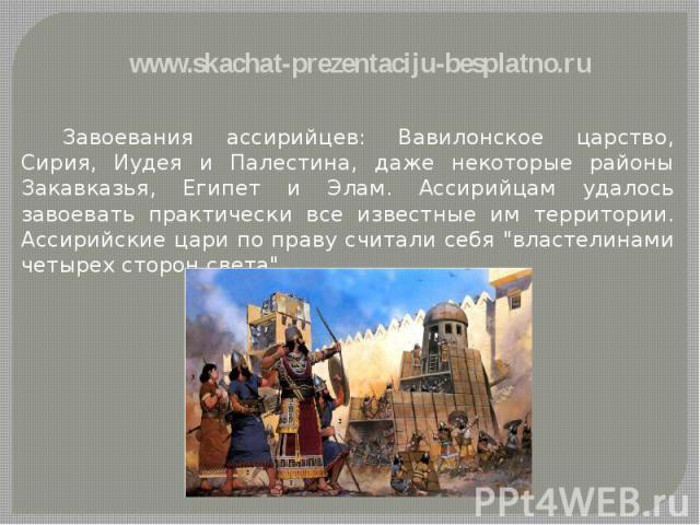 """Завоевания ассирийцев: Вавилонское царство, Сирия, Иудея и Палестина, даже некоторые районы Закавказья, Египет и Элам. Ассирийцам удалось завоевать практически все известные им территории. Ассирийские цари по праву считали себя """"властелинами че…"""