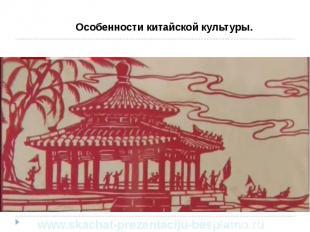 Особенности китайской культуры. Особенности китайской культуры.
